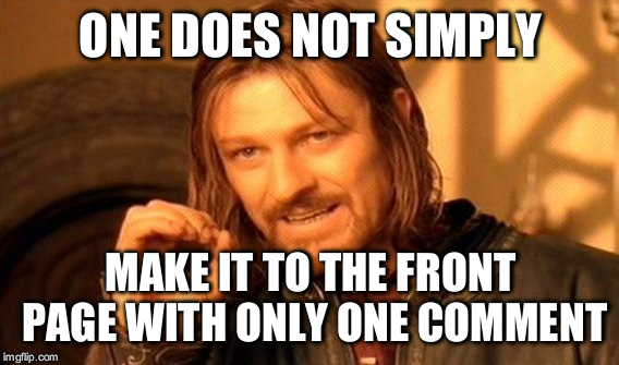 One Does Not Simply Meme | ONE DOES NOT SIMPLY MAKE IT TO THE FRONT PAGE WITH ONLY ONE COMMENT | image tagged in memes,one does not simply | made w/ Imgflip meme maker