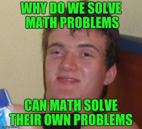 10 Guy Meme | WHY DO WE SOLVE MATH PROBLEMS CAN MATH SOLVE THEIR OWN PROBLEMS | image tagged in memes,10 guy | made w/ Imgflip meme maker