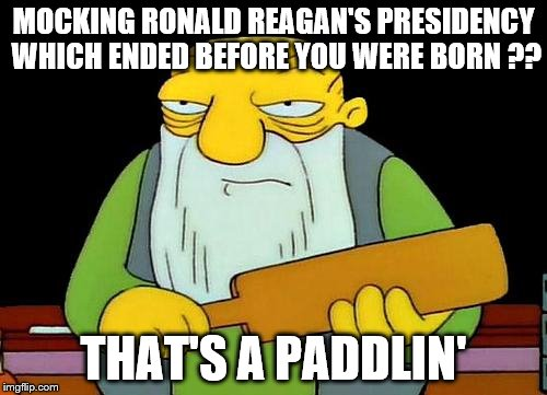 He was a great American and a fine President. | MOCKING RONALD REAGAN'S PRESIDENCY WHICH ENDED BEFORE YOU WERE BORN ?? THAT'S A PADDLIN' | image tagged in memes,that's a paddlin' | made w/ Imgflip meme maker