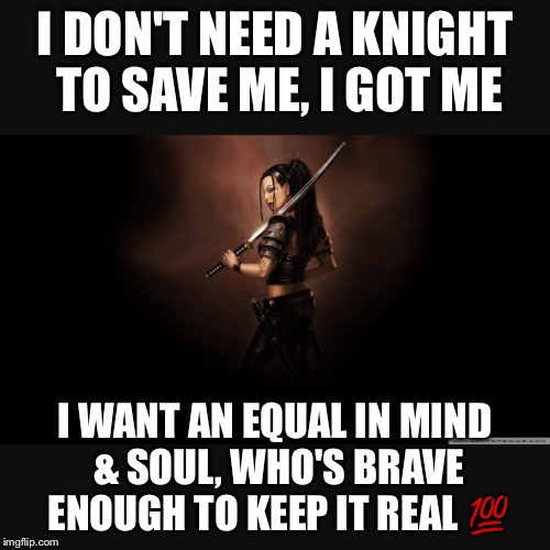 I got me | I DON'T NEED A KNIGHT TO SAVE ME, I GOT ME I WANT AN EQUAL IN MIND & SOUL, WHO'S BRAVE ENOUGH TO KEEP IT REAL  | image tagged in keep it real,strong women | made w/ Imgflip meme maker