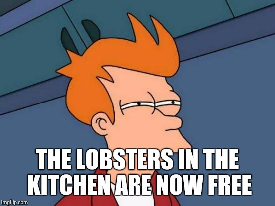 Futurama Fry Meme | THE LOBSTERS IN THE KITCHEN ARE NOW FREE | image tagged in memes,futurama fry | made w/ Imgflip meme maker