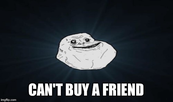CAN'T BUY A FRIEND | made w/ Imgflip meme maker