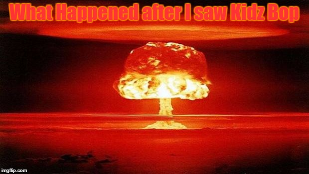 Atomic Bomb | What Happened after I saw Kidz Bop | image tagged in atomic bomb | made w/ Imgflip meme maker