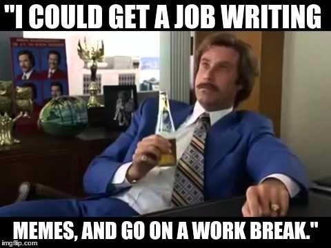"Well That Escalated Quickly Meme | ""I COULD GET A JOB WRITING MEMES, AND GO ON A WORK BREAK."" 
