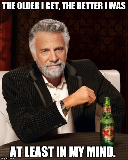 The Most Interesting Man In The World Meme | THE OLDER I GET, THE BETTER I WAS AT LEAST IN MY MIND. | image tagged in memes,the most interesting man in the world | made w/ Imgflip meme maker