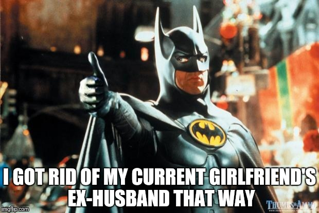 Batman approves | I GOT RID OF MY CURRENT GIRLFRIEND'S EX-HUSBAND THAT WAY | image tagged in batman approves | made w/ Imgflip meme maker