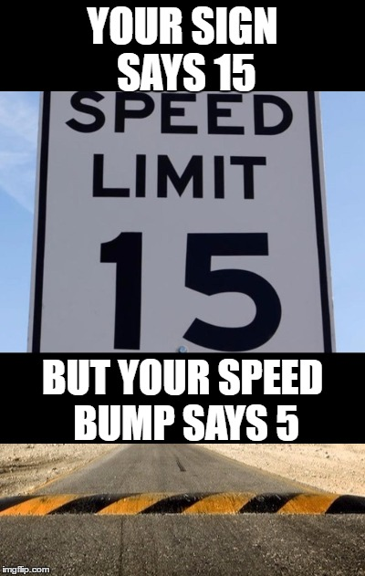 I found out the hard way! | YOUR SIGN SAYS 15 BUT YOUR SPEED BUMP SAYS 5 | image tagged in memes,speed limit,speed bumps | made w/ Imgflip meme maker