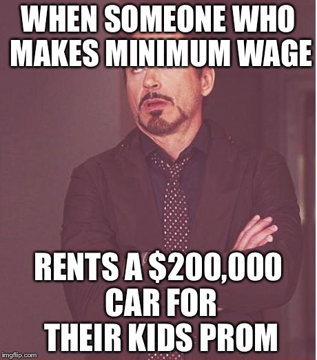 Face You Make Robert Downey Jr Meme | WHEN SOMEONE WHO MAKES MINIMUM WAGE RENTS A $200,000 CAR FOR THEIR KIDS PROM | image tagged in memes,face you make robert downey jr | made w/ Imgflip meme maker