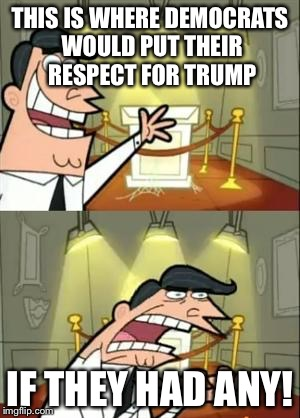This Is Where I'd Put My Trophy If I Had One Meme | THIS IS WHERE DEMOCRATS WOULD PUT THEIR RESPECT FOR TRUMP IF THEY HAD ANY! | image tagged in memes,this is where i'd put my trophy if i had one | made w/ Imgflip meme maker