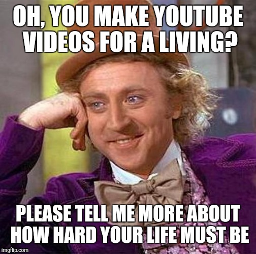 Creepy Condescending Wonka Meme | OH, YOU MAKE YOUTUBE VIDEOS FOR A LIVING? PLEASE TELL ME MORE ABOUT HOW HARD YOUR LIFE MUST BE | image tagged in memes,creepy condescending wonka | made w/ Imgflip meme maker