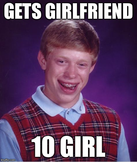 Bad Luck Brian Meme | GETS GIRLFRIEND 10 GIRL | image tagged in memes,bad luck brian | made w/ Imgflip meme maker