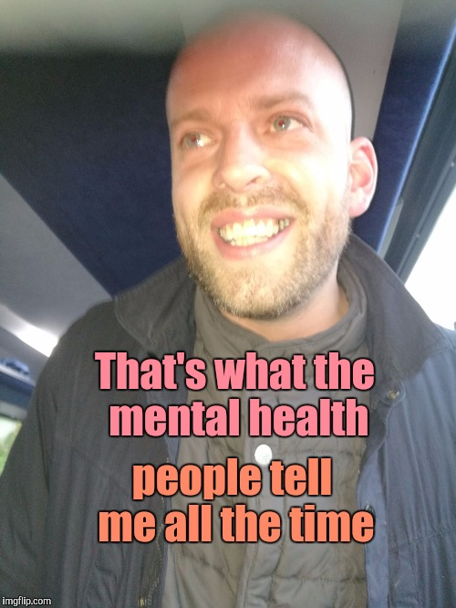 That's what the mental health people tell me all the time | image tagged in memes | made w/ Imgflip meme maker