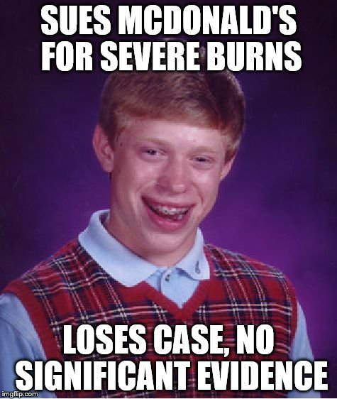 Bad Luck Brian Meme | SUES MCDONALD'S FOR SEVERE BURNS LOSES CASE, NO SIGNIFICANT EVIDENCE | image tagged in memes,bad luck brian | made w/ Imgflip meme maker