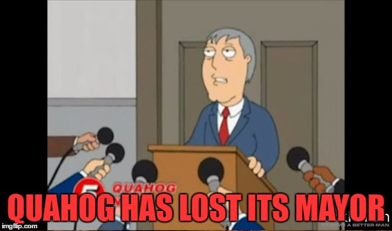 QUAHOG HAS LOST ITS MAYOR | made w/ Imgflip meme maker