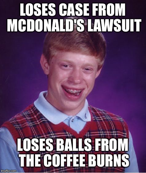 Bad Luck Brian Meme | LOSES CASE FROM MCDONALD'S LAWSUIT LOSES BALLS FROM THE COFFEE BURNS | image tagged in memes,bad luck brian | made w/ Imgflip meme maker