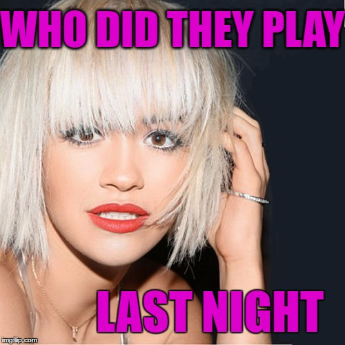 ditz | WHO DID THEY PLAY LAST NIGHT | image tagged in ditz | made w/ Imgflip meme maker