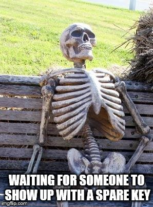 Waiting Skeleton Meme | WAITING FOR SOMEONE TO SHOW UP WITH A SPARE KEY | image tagged in memes,waiting skeleton | made w/ Imgflip meme maker