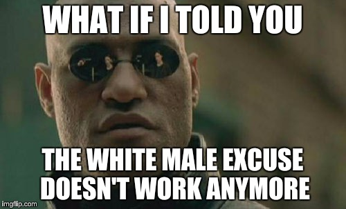 Matrix Morpheus Meme | WHAT IF I TOLD YOU THE WHITE MALE EXCUSE DOESN'T WORK ANYMORE | image tagged in memes,matrix morpheus | made w/ Imgflip meme maker