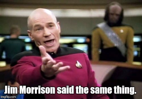 Picard Wtf Meme | Jim Morrison said the same thing. | image tagged in memes,picard wtf | made w/ Imgflip meme maker