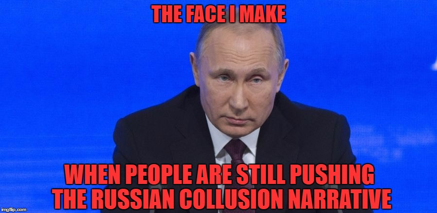 Just Give It Up Already, People | THE FACE I MAKE WHEN PEOPLE ARE STILL PUSHING THE RUSSIAN COLLUSION NARRATIVE | image tagged in trump,russia,putin | made w/ Imgflip meme maker