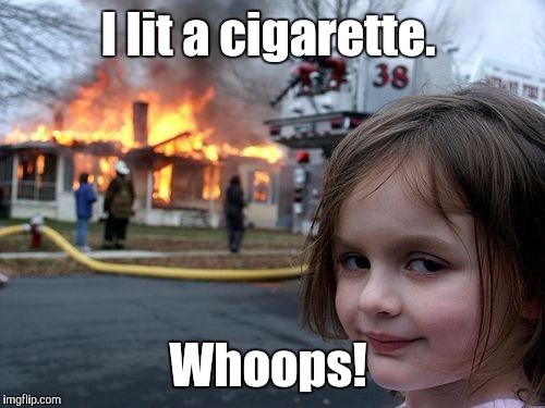 Disaster Girl Meme | I lit a cigarette. Whoops! | image tagged in memes,disaster girl | made w/ Imgflip meme maker