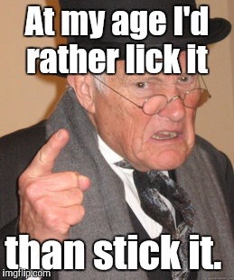 Back In My Day Meme | At my age I'd rather lick it than stick it. | image tagged in memes,back in my day | made w/ Imgflip meme maker