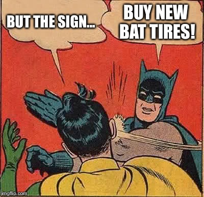Batman Slapping Robin Meme | BUT THE SIGN... BUY NEW BAT TIRES! | image tagged in memes,batman slapping robin | made w/ Imgflip meme maker