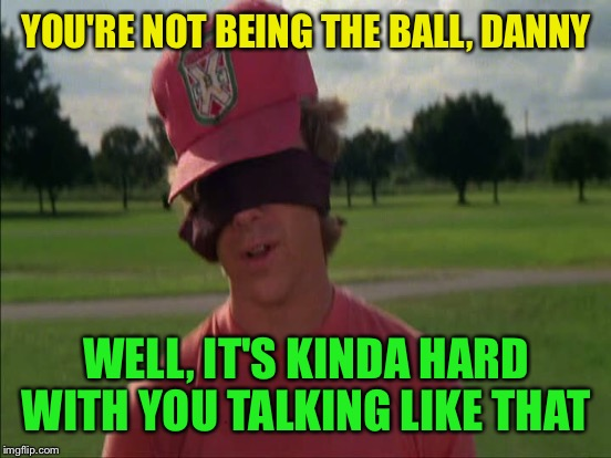 YOU'RE NOT BEING THE BALL, DANNY WELL, IT'S KINDA HARD WITH YOU TALKING LIKE THAT | made w/ Imgflip meme maker