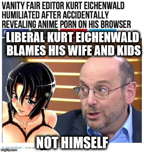 Liberals never take responsibility | LIBERAL KURT EICHENWALD BLAMES HIS WIFE AND KIDS NOT HIMSELF | image tagged in kurt eichenwald,liberal hypocrisy | made w/ Imgflip meme maker