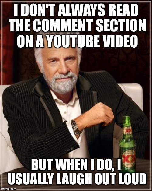 The Most Interesting Man In The World Meme | I DON'T ALWAYS READ THE COMMENT SECTION ON A YOUTUBE VIDEO BUT WHEN I DO, I USUALLY LAUGH OUT LOUD | image tagged in memes,the most interesting man in the world | made w/ Imgflip meme maker