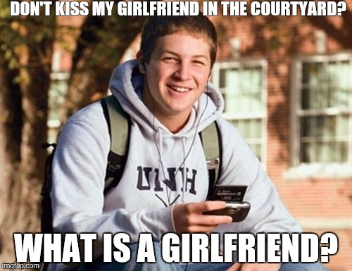 College Freshman |  DON'T KISS MY GIRLFRIEND IN THE COURTYARD? WHAT IS A GIRLFRIEND? | image tagged in memes,college freshman | made w/ Imgflip meme maker