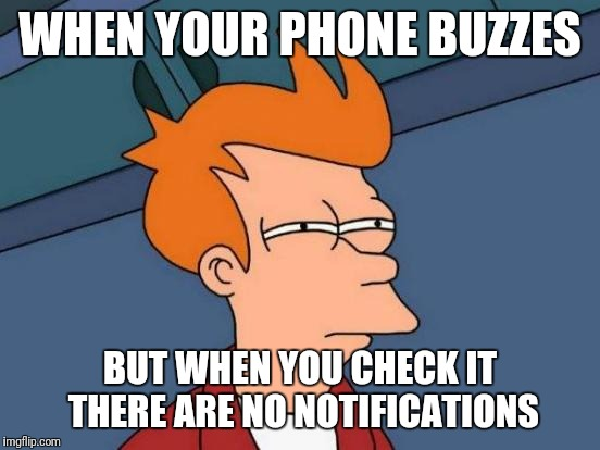 Futurama Fry Meme | WHEN YOUR PHONE BUZZES BUT WHEN YOU CHECK IT THERE ARE NO NOTIFICATIONS | image tagged in memes,futurama fry | made w/ Imgflip meme maker