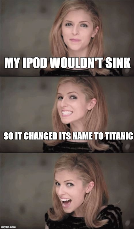 Bad Pun Anna Kendrick Meme | MY IPOD WOULDN'T SINK SO IT CHANGED ITS NAME TO TITANIC | image tagged in memes,bad pun anna kendrick | made w/ Imgflip meme maker