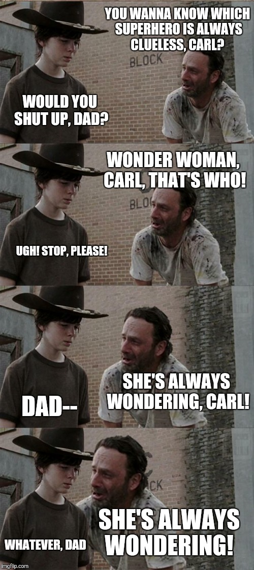 Rick and Carl Long Meme | YOU WANNA KNOW WHICH SUPERHERO IS ALWAYS CLUELESS, CARL? WOULD YOU SHUT UP, DAD? WONDER WOMAN, CARL, THAT'S WHO! UGH! STOP, PLEASE! SHE'S AL | image tagged in memes,rick and carl long | made w/ Imgflip meme maker