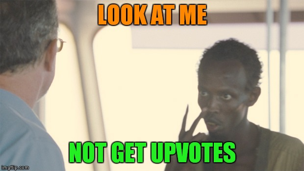 LOOK AT ME NOT GET UPVOTES | made w/ Imgflip meme maker