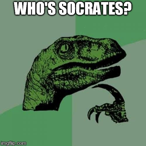 Philosoraptor Meme | WHO'S SOCRATES? | image tagged in memes,philosoraptor | made w/ Imgflip meme maker