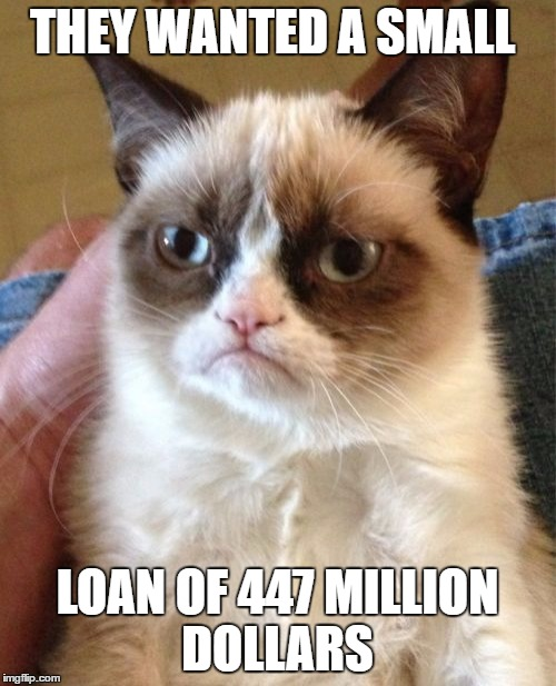 Grumpy Cat Meme | THEY WANTED A SMALL LOAN OF 447 MILLION DOLLARS | image tagged in memes,grumpy cat | made w/ Imgflip meme maker