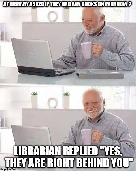 "Hide the Pain Harold Meme | AT LIBRARY ASKED IF THEY HAD ANY BOOKS ON PARANOIA ? LIBRARIAN REPLIED ""YES, THEY ARE RIGHT BEHIND YOU"" 
