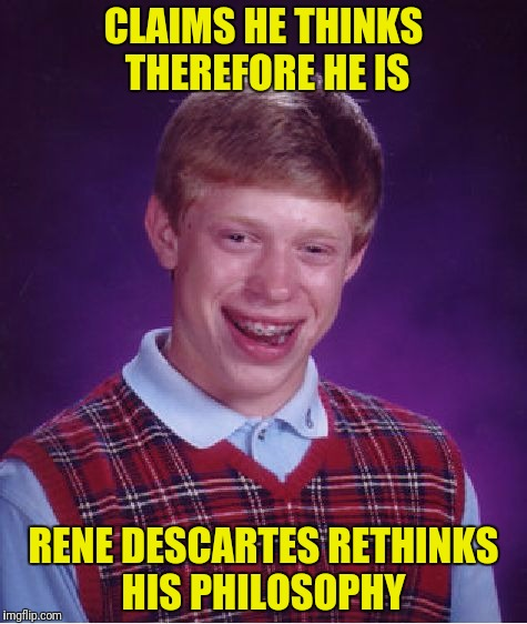 Bad Luck Brian Meme | CLAIMS HE THINKS THEREFORE HE IS RENE DESCARTES RETHINKS HIS PHILOSOPHY | image tagged in memes,bad luck brian | made w/ Imgflip meme maker