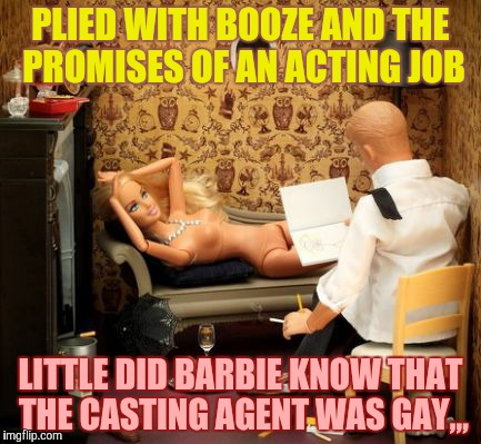 The shocking and lurid world of Barbies desperate to become stars! | PLIED WITH BOOZE AND THE PROMISES OF AN ACTING JOB LITTLE DID BARBIE KNOW THAT THE CASTING AGENT WAS GAY,,, | image tagged in barbie meme week,an a1508a and modda event,barbie,casting couch | made w/ Imgflip meme maker