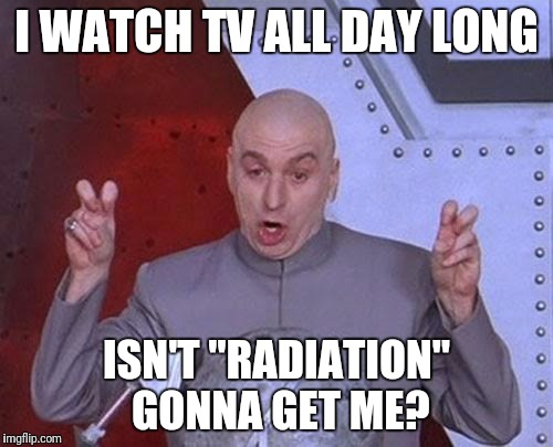 "Dr Evil Laser Meme | I WATCH TV ALL DAY LONG ISN'T ""RADIATION"" GONNA GET ME? 