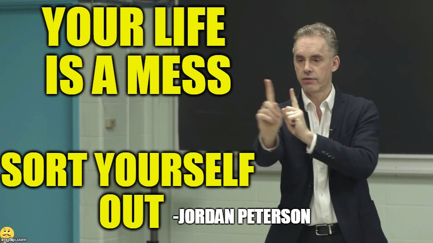 YOUR LIFE IS A MESS SORT YOURSELF OUT -JORDAN PETERSON | made w/ Imgflip meme maker
