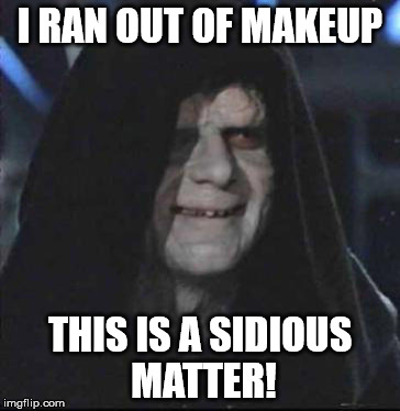 Sidious Error Meme | I RAN OUT OF MAKEUP THIS IS A SIDIOUS MATTER! | image tagged in memes,sidious error | made w/ Imgflip meme maker