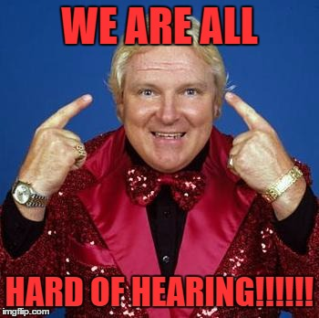 bobby heenan | WE ARE ALL HARD OF HEARING!!!!!! | image tagged in bobby heenan | made w/ Imgflip meme maker