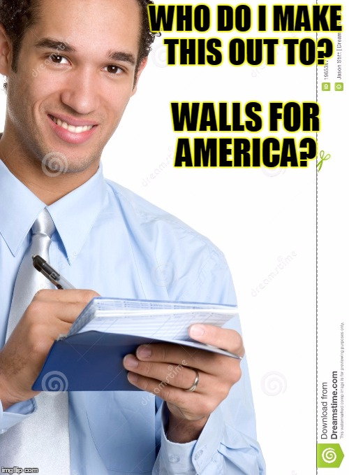 WHO DO I MAKE THIS OUT TO? WALLS FOR AMERICA? | made w/ Imgflip meme maker