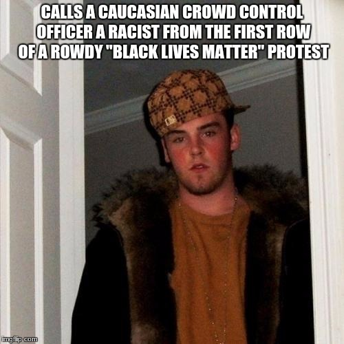 "Scumbag Steve Meme | CALLS A CAUCASIAN CROWD CONTROL OFFICER A RACIST FROM THE FIRST ROW OF A ROWDY ""BLACK LIVES MATTER"" PROTEST 