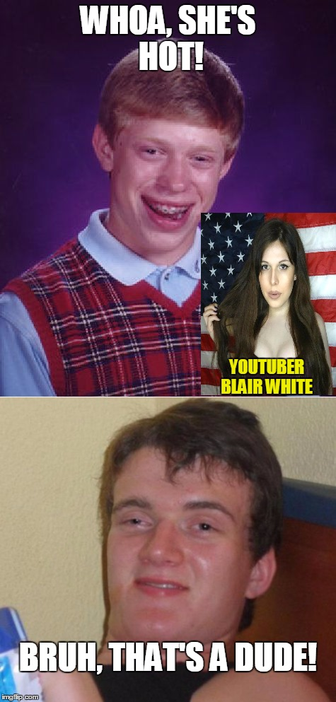 Be vigilant my bros |  WHOA, SHE'S HOT! YOUTUBER BLAIR WHITE; BRUH, THAT'S A DUDE! | image tagged in bad luck brian,10 guy,youtuber,transgender,memes | made w/ Imgflip meme maker