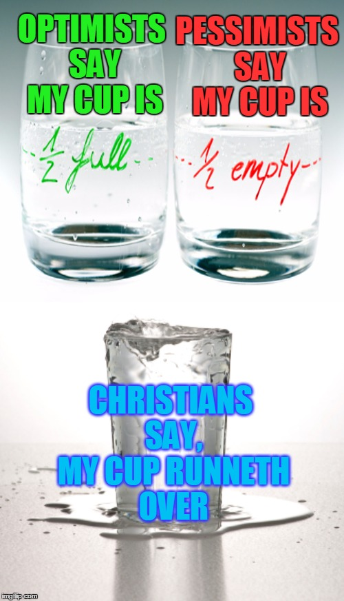 How is your cup? Psalm 23:5 |  PESSIMISTS SAY MY CUP IS; OPTIMISTS SAY MY CUP IS; CHRISTIANS SAY, MY CUP RUNNETH OVER | image tagged in optimist,pessimist,christian,psalms,memes | made w/ Imgflip meme maker