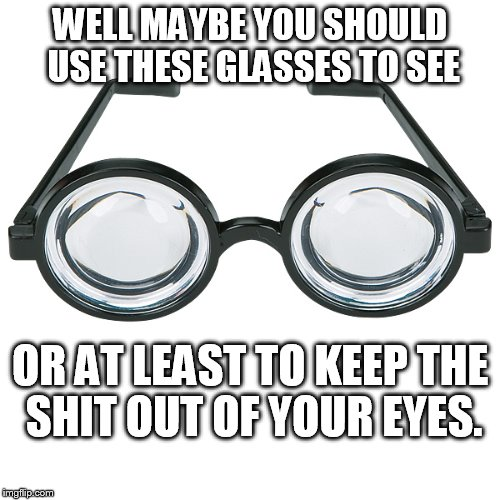 WELL MAYBE YOU SHOULD USE THESE GLASSES TO SEE OR AT LEAST TO KEEP THE SHIT OUT OF YOUR EYES. | made w/ Imgflip meme maker