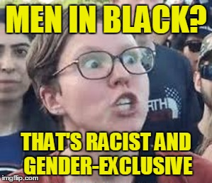 MEN IN BLACK? THAT'S RACIST AND GENDER-EXCLUSIVE | made w/ Imgflip meme maker